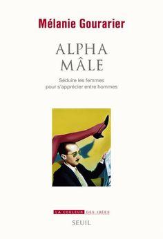 Alpha mâle : séduire les femmes pour s'apprécier entre hommes / Mélanie Gourarier - https://bib.uclouvain.be/opac/ucl/fr/chamo/chamo%3A1939137?i=0