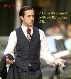 Hey Girl, I know it's spelled with an RE not an ER