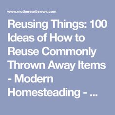 Reusing Things: 100 Ideas of How to Reuse Commonly Thrown Away Items - Modern Homesteading - MOTHER EARTH NEWS