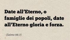 Date all'Eterno, o famiglie dei popoli, date all'Eterno gloria e forza. (Salmo 96:7)