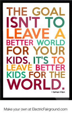The goal isn't to leave a better world for your kids, it's to leave better kids of the world.