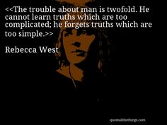 Rebecca West - quote-The trouble about man is twofold. He cannot learn truths which are too complicated; he forgets truths which are too simple.Source: quoteallthethings.com #RebeccaWest #quote #quotation #aphorism #quoteallthethings