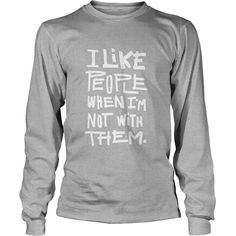 I Like People When I Am Not With Them - Funny Humor Saying T-Shirt SHARE it with your friends,  together and  .   in the U.S.A - Ship to 178 countries *HOW TO ? 1. Select style and color 2. Click andquot;ADD To CARTandquot; 3. Select size and quantit   Best T-Shirts USA are very happy to make you beutiful - Shirts as unique as you are.