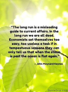 The long run is a misleading guide to current affairs. In the long run we are all dead. Economists set themselves too easy, too useless a task if in tempestuous seasons they can only tell us that when the storm is past the ocean is flat again. — John Maynard Keynes — QuoteDrip.com