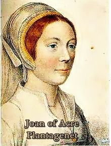 Joan of Acre 1272 to 1307, daughter of King Edward I of England and Eleanor of Castile.  She was feisty, and a woman who was able to do more than most women in her era. For more info, you can go here: http://sarahshistoryblog.wordpress.com/2013/04/23/joan-of-acre-daring-countess/
