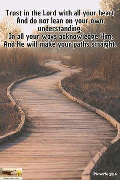 Proverbs 3:5-6 / Trust in the Lord with all your heart And do not lean on your own understanding.  In all your ways acknowledge Him, And He will make your paths straight.