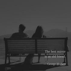 The best mirror is an old friend. —George Herbert