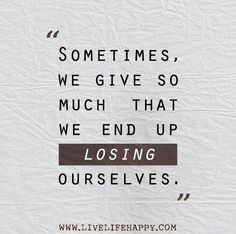 This is a true statement... Don't loose yourself.