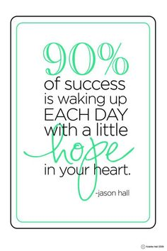 90% of success is waking up each day with a little hope in your heart. Simple Inspiration