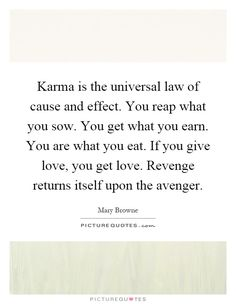 Karma is the universal law of cause and effect. You reap what you sow. You get what you earn. You are what you eat. If you give love, you get love. Revenge returns itself upon the avenger. Picture Quotes.
