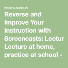 Reverse and Improve Your Instruction with Screencasts:   Lecture at home, practice at school - Stretch Your Digital Dollar