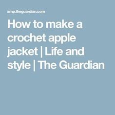 How to make a crochet apple jacket | Life and style | The Guardian