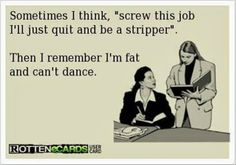 "Sometimes I think, ""Screw this job. I'll just quit and be a stripper."" Then I remember I'm fat and can't dance."