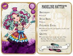 Ever After High Madeline Hatter: Daughter of the Mad Hatter Release: July 16, 2013  Unlock:Reach level 10 and find my hat to unlock! Content: Birthday: June 8 Star Sign: Gemini Favorite Food: Liver and onions...just kidding, it's tea and crumpets! Quote: I love that I get to be the next Mad Hatter. The tea parties...The riddle games...The fun with talking bunnies.