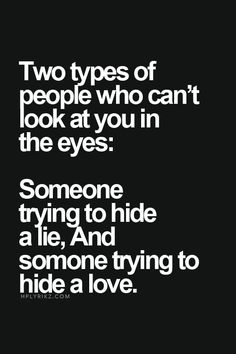 two types of people who can't look at you in the eyes: Someone trying to hide a lie, and someone trying to hide a love - Google Search