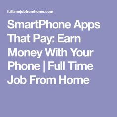 SmartPhone Apps That Pay: Earn Money With Your Phone | Full Time Job From Home