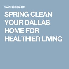 SPRING CLEAN YOUR DALLAS HOME FOR HEALTHIER LIVING