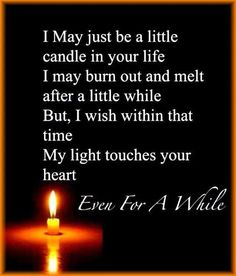 I may just be a little candle in your life. I may burn out and melt after a little while. But, I wish within that time. My light touches your heart. Even For A While..... #Quote #Life