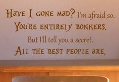 """You're entirely bonkers.  But I'll tell you a secret: All the best people are."" --Lewis Carroll, ""Alice in Wonderland"""