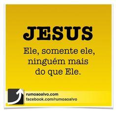 Jesus, Ele, somente Ele, ninguém mais do que Ele!