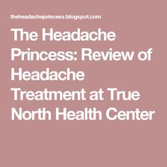 The Headache Princess: Review of Headache Treatment at True North Health Center