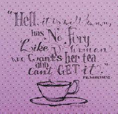 """""""L'enfer, c'est bien connu, est aussi effroyable qu'une femme qui veut son thé et ne peut pas l'avoir."""" P.G. Wodehouse"""