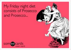 My Friday night diet consists of Prosecco and Prosecco...