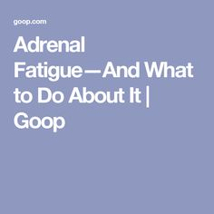Adrenal Fatigue—And What to Do About It   Goop