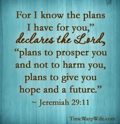 """For I know the plans I have for you,""""  declares the Lord, """"plans to prosper you and not to harm you, plans to give you hope and a future."""" ~ Jeremiah 29:11"""