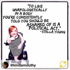 The disabled body is rarely seen, let alone acknowledged, rather it's taught to be something to be avoided, pitied or fixed. There are no problem bodies or bodies that need to be fixed. All bodies are amazing, relevant & can do amazing things, even if they do it differently. Stella Young was an amazing advocate, example and one who achieved & often with a wicked sense of humour that revealed her incredible insights and intelligence. We need more Stellas #bodylove