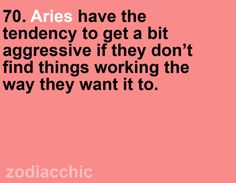 Zodiac Facts. I'd say about 90% of the Aries things are true for me :) and dont forget that they will cry if this happens too.