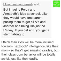 I think this would happen like, one would be super Annabeth, and be perfect in class in grades as well as behavior, and one would be super Percy, bad in both areas, and the others would be like this post describes, a mixture of the couple. PERCABETH. *fangirl squeal*