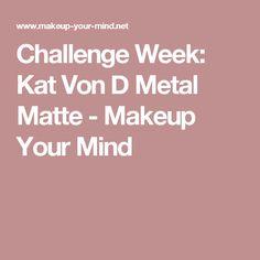 Challenge Week: Kat Von D Metal Matte - Makeup Your Mind