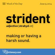 strident    \ STRAHYD-nt \  , adjective;     1. making or having a harsh sound; grating; creaking: strident insects; strident hinges . 2. having a shrill, irritating quality or character: a strident tone in his writings . 3. Linguistics . (in distinctive feature analysis) characterized acoustically by noise of relatively high intensity, as sibilants, labiodental and uvular fricatives, and most affricates.