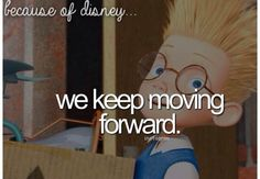 Because of Disney This movie is one of my all time favorite because of its message… the past is in the past learn from then KEEP MOVING FORWARD.