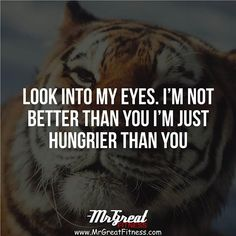 Look into my eyes. I am not better than you. I am just hungrier than you.