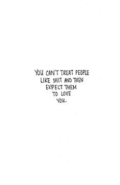 You can't treat people like shit and then expect them to love you.