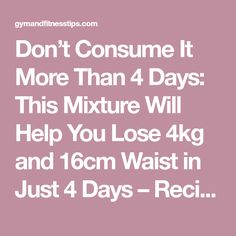 Don't Consume It More Than 4 Days: This Mixture Will Help You Lose 4kg and 16cm Waist in Just 4 Days – Recipe - Gym & Fitness
