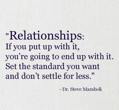 Relationships: if you put up with it, you're going to end up with it/ Set the standard you want and don't settle for less.
