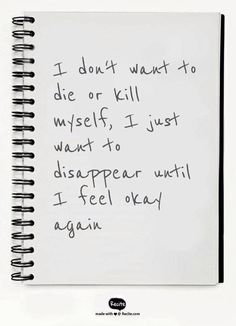 This is me....I'm not suicidal or anything I just wanna get away for a bit go somewhere get away from it all just until I feel better