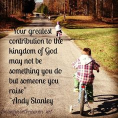 """Your greatest contribution to the kingdom of God may not be something you do but someone you raise."" ~Andy Stanley"