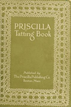 The Priscilla tatting book ..      by De Witt, Jessie M. [from old catalog]; Sanders, Julia E. [from old catalog]; Priscilla publishing company, Boston. [from old catalog]    Publication date 1909