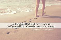 God promised that He'll never leave us. So if you feel like He's too far, guess who moved.