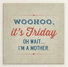 Woohoo, it's Friday Oh wait... I'm a mother