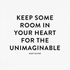 Keep some room in your heart for the unimaginable