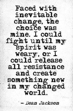 I could fight...or I could release all resistance and create something new in my changed world.