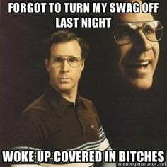 Forgot to turn my swag off Last night Woke up covered in bitches