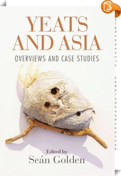 Yeats and Asia    :  The book revisits the roles of West, South and East Asia in the work of W.B. Yeats and revises the theoretical bases that have been applied to his use of Asia in the past. Online Marketing Tools, Case Study, The Book, Audiobooks, Literature, The Past, Ebooks, Asia, How To Apply