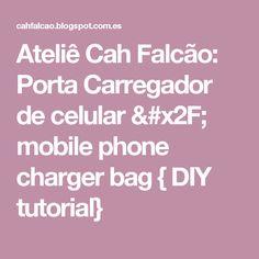 Ateliê Cah Falcão: Porta Carregador de celular / mobile phone charger bag { DIY tutorial}
