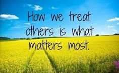 Yesterday I went to a funeral of a friend who died too young. I was reminded that in the end - the thing that matters most is how we treat others.